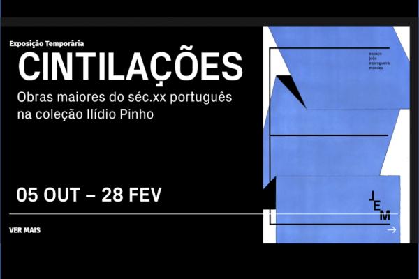 """""""CINTILAÇÕES: OBRAS MAIORES DO SÉCULO XX PORTUGUÊS NA COLEÇÃO ILÍDIO PINHO"""" – ESPAÇO JOÃO ESPREGUEIRA MENDES"""